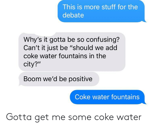 """Stuff, Water, and Boom: This is more stuff for the  debate  Why's it gotta be so confusing?  Can't it just be """"should we add  coke water fountains in the  city?""""  Boom we'd be positive  Coke water fountains Gotta get me some coke water"""