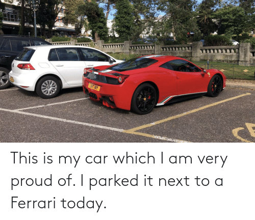 Ferrari, Today, and Proud: This is my car which I am very proud of. I parked it next to a Ferrari today.