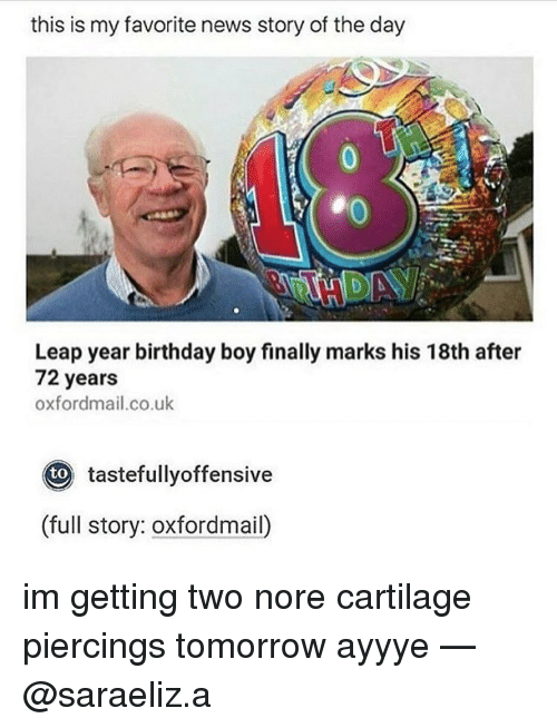 Memes, Nore, and 🤖: this is my favorite news story of the day  Leap year birthday boy finally marks his 18th after  72 years  oxfordmail.co.uk  Oto tastefullyoffensive  (full story: oxfordmail) im getting two nore cartilage piercings tomorrow ayyye — @saraeliz.a