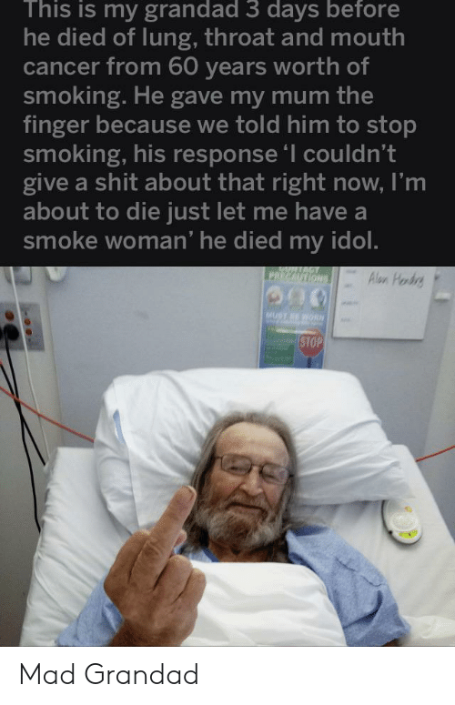 Smoking, Cancer, and Mad: This is my grandad 3 days before  he died of lung, throat and mouth  cancer from 60 years worth of  smoking. He gave my mum the  finger because we told him to stop  smoking, his response 'I couldn't  give a shit about that right now, I'm  about to die just let me have a  smoke woman' he died my idol.  PRECAUTIONS  Alon Hordrg  MUST RE WO  STOP Mad Grandad