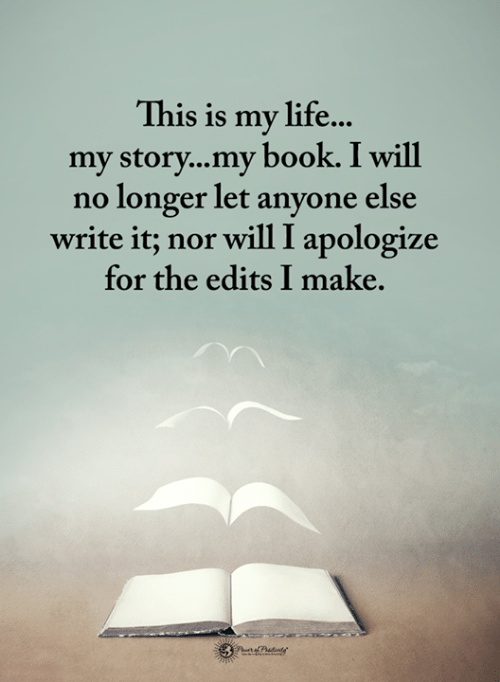 Life, Memes, and Book: This is my life...  my story...my book. I will  no longer let anyone else  write it; nor will I apologize  for the edits I make.