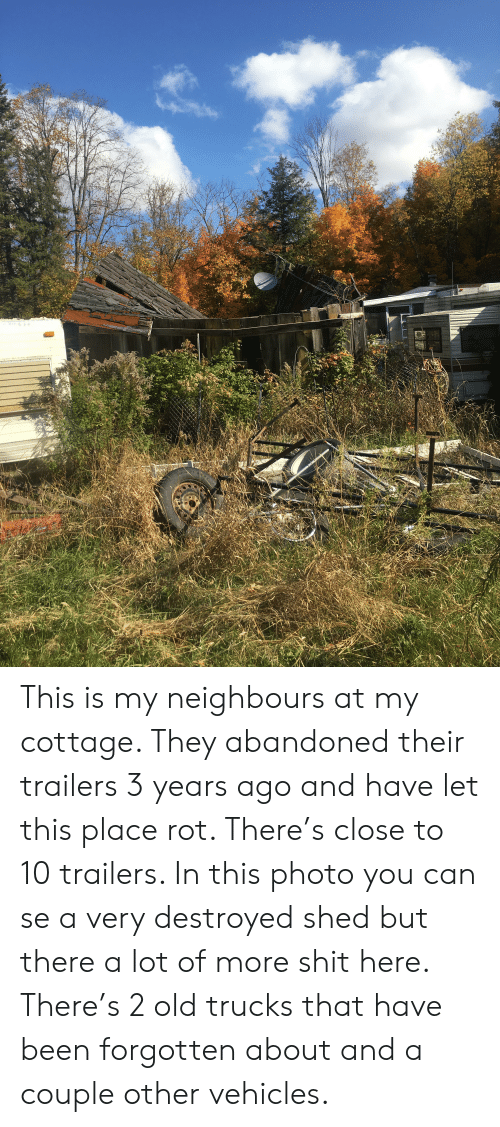 Shit, Old, and Trashy: This is my neighbours at my cottage. They abandoned their trailers 3 years ago and have let this place rot. There's close to 10 trailers. In this photo you can se a very destroyed shed but there a lot of more shit here. There's 2 old trucks that have been forgotten about and a couple other vehicles.