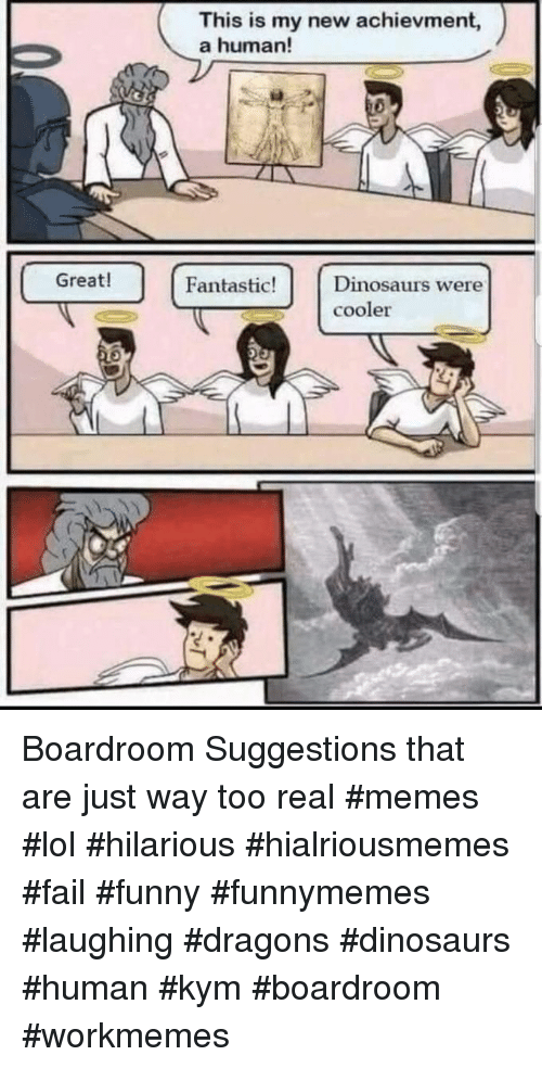 Fail, Funny, and Lol: This is my new achievment,  a human!  Great!  Fantastic!Dinosaurs were  cooler Boardroom Suggestions that are just way too real #memes #lol #hilarious #hialriousmemes #fail #funny #funnymemes #laughing #dragons #dinosaurs #human #kym #boardroom #workmemes