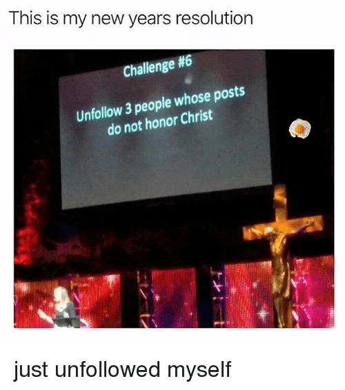 Relatable, Resolution, and Challenge: This is my new years resolution  Challenge #6  Unfollow 3 people whose posts  do not honor Christ just unfollowed myself