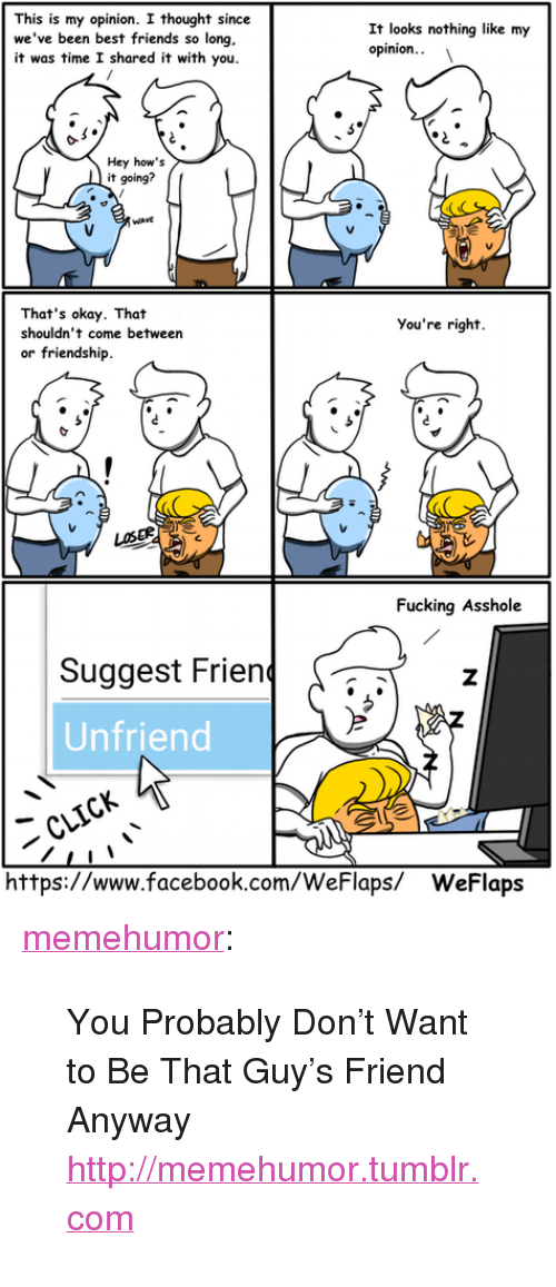 """Facebook, Friends, and Fucking: This is my opinion. I thought since  we've been best friends so long  it was time I shared it with you.  It looks nothing like my  opinion.  Hey how's  it going?  That's okay. That  shouldn't come between  or friendship  You're right.  LOSER  Fucking Asshole  Suggest Frienz  Unfriend  https://www.facebook.com/WeFlaps/ WeFlaps <p><a href=""""http://memehumor.tumblr.com/post/149612012768/you-probably-dont-want-to-be-that-guys-friend"""" class=""""tumblr_blog"""">memehumor</a>:</p>  <blockquote><p>You Probably Don't Want to Be That Guy's Friend Anyway<br/><a href=""""http://memehumor.tumblr.com""""><span style=""""color: #0000cd;""""><a href=""""http://memehumor.tumblr.com"""">http://memehumor.tumblr.com</a></span></a></p></blockquote>"""