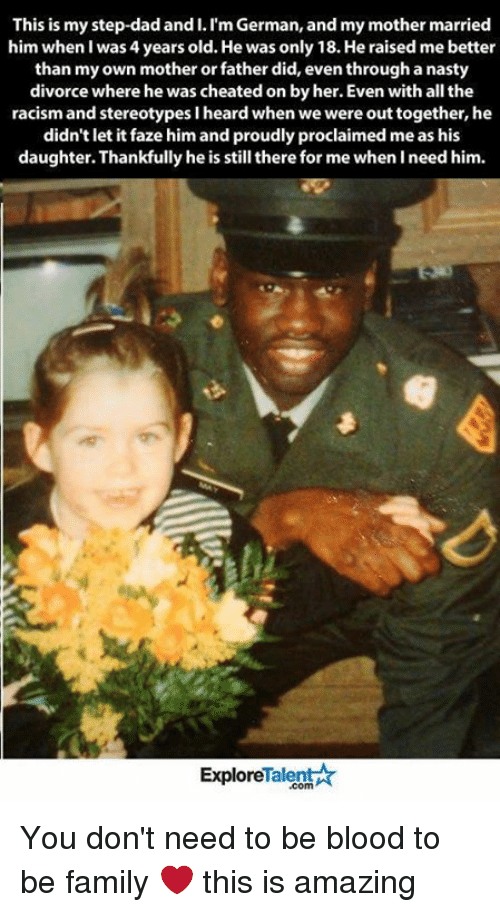 Bloods, Cheating, and Memes: This is my step-dad and I. Im German, and my mother married  him when was 4 years old. He was only 18.He raised me better  than my own mother or father did, even through a nasty  divorce where he was cheated onbyher. Even with all the  racism and stereotypes lheard when we were outtogether, he  didn't let it faze him and proudly proclaimed me as his  daughter. Thankfully he is still there for me when I need him.  Talent  Explore You don't need to be blood to be family ❤️ this is amazing