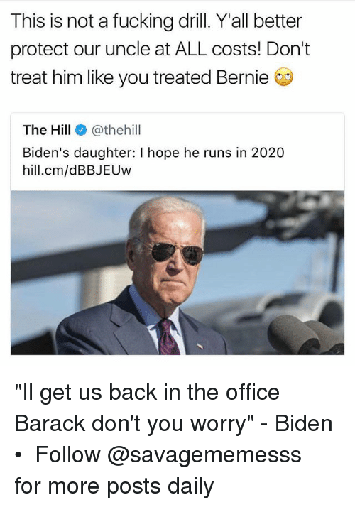 "Fucking, Memes, and The Office: This is not a fucking drill. Yall better  protect our uncle at ALL costs! Don't  treat him like you treated Bernie  The Hill @thehill  Biden's daughter: I hope he runs in 2020  hill.cm/dBBJEUw ""Il get us back in the office Barack don't you worry"" - Biden • ➫➫ Follow @savagememesss for more posts daily"