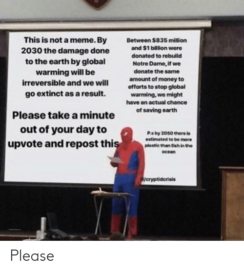 Global Warming, Meme, and Money: This is not a meme. By  2030 the damage done  to the earth by global  warming will be  irreversible and we will  go extinct as a result.  Between $835 million  and $1 billion were  donated to rebuild  Notre Dame, if we  donate the same  amount of money to  efforts to stop global  warming, we might  have an actual chance  f saving earth  Please take a minute  out of your day to  Р.s by 2050 there is  estimated to be more  plastic than fish in the  ocean  upvote and repost thi  /cryptidcrisis Please