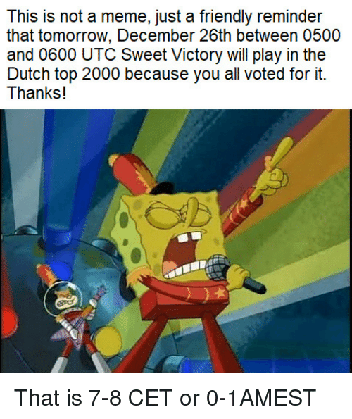 Meme, Tomorrow, and Dutch Language: This is not a meme, just a friendly reminder  that tomorrow, December 26th between 0500  and 0600 UTC Sweet Victory will play in the  Dutch top 2000 because you all voted for it.  Thanks! That is 7-8 CET or 0-1AMEST