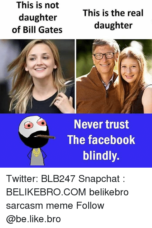 Be Like, Bill Gates, and Facebook: This is not  daughter  of Bill Gates  This is the real  daughter  Never trust  The facebook  blindly. Twitter: BLB247 Snapchat : BELIKEBRO.COM belikebro sarcasm meme Follow @be.like.bro