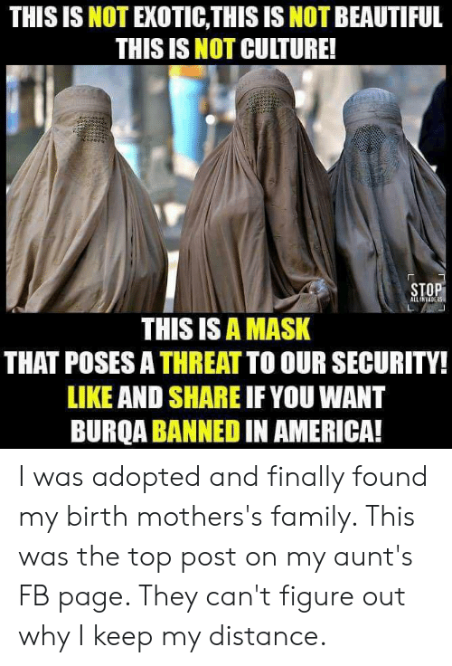 America, Beautiful, and Family: THIS IS NOT EXOTIC,THIS IS NOT BEAUTIFUL  THIS IS NOT CULTURE!  STOP  ALLINVABERS  THIS IS A MASK  THAT POSES A THREAT TO OUR SECURITY!  LIKE AND SHARE IF YOU WANT  BURQA BANNED IN AMERICA! I was adopted and finally found my birth mothers's family. This was the top post on my aunt's FB page. They can't figure out why I keep my distance.