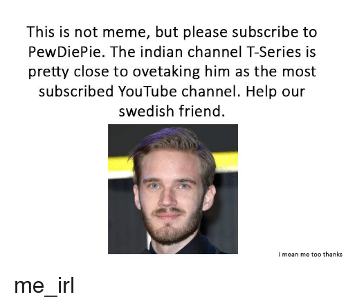 this is not meme but please subscribe to pewdiepie the indian channel t series is pretty close to ovetaking him as the most subscribed youtube channel help our swedish friend i mean me meme but please subscribe to pewdiepie