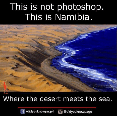 Memes, Photoshop, and 🤖: This is not photoshop,  This is Namibia  Where the desert meets the sea.  /didyouknowpagel@didyouknowpage