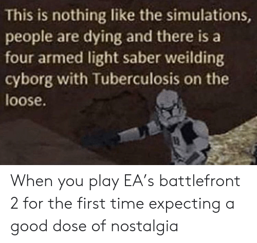 Nostalgia, Good, and Time: This is nothing like the simulations,  people are dying and there is a  four armed light saber weilding  cyborg with Tuberculosis on the  loose When you play EA's battlefront 2 for the first time expecting a good dose of nostalgia