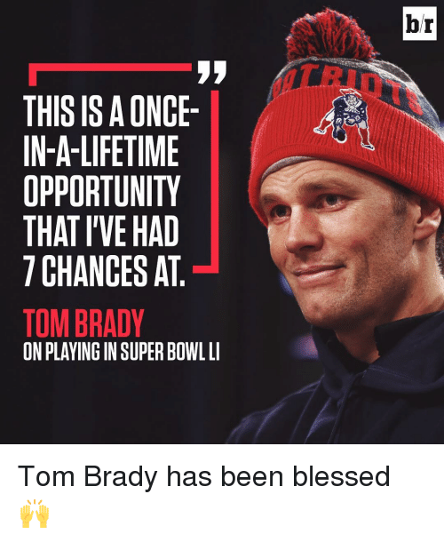 Sports, Tom Brady, and Brady: THIS IS ONCE-  IN-A-LIFETIME  OPPORTUNITY  THAT I'VE HAD  CHANCES AT  TOM BRADY  ON PLAYING IN SUPER BOWL LI  br Tom Brady has been blessed 🙌