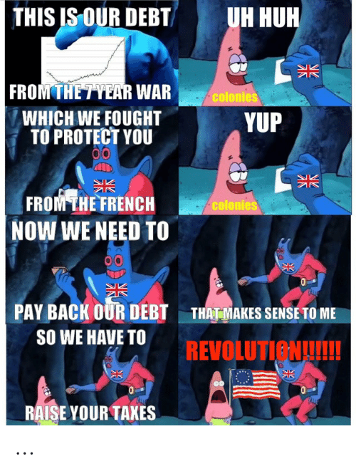 Huh, History, and Revolution: THIS IS OUR DEBT  UH HUH  K  FROM THE7YEAR WAR  colonies  WHICH WE FOUGHT  TO PROTECT YOU  YUP  FROM THE FRENCH  NOW WE NEED T0  colonies  PAY BACK OUR DEBT  THATMAKES SENSE TO ME  SO WE HAVE TO  REVOLUTION!  ALE  RAISE YOUR TAKES ...