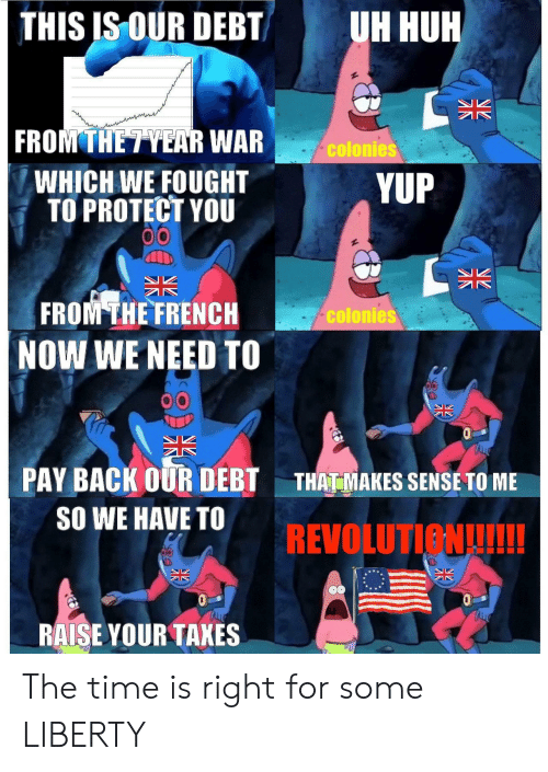 Huh, Time, and French: THIS IS OUR DEBTUH HUH  FROM THE TYEAR WAR  WHICH WE FOUGHT  TO PROTECT YOU  colonies  YUP  FROM THE FRENCH  NOW WE NEED TO  colonies  PAY BACK OUR DEBT AMAKES SENSE TO ME  SO WE HAVE TO  RALSE YOUR TAKES The time is right for some LIBERTY