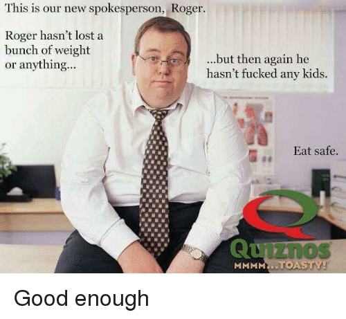 Roger, Lost, and Good: This is our new spokesperson, Roger.  Roger hasn't lost a  bunch of weight  or anything...  ...but then again he  hasn't fucked any kids.  Eat safe.  iZnos  MMMMNİ. Good enough