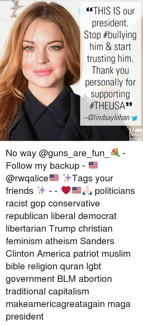 """America, Feminism, and Friends: THIS IS our  president.  Stop #bullying  him & start  trusting him.  Thank you  personally for  supporting  #THEUSA""""  ー@lindsaylohan步  FOX  ehanni No way @guns_are_fun_💐 - Follow my backup - 🇺🇸 @rwqalice🇺🇸 ✨Tags your friends ✨ - - ❤️🇺🇸🙏🏻 politicians racist gop conservative republican liberal democrat libertarian Trump christian feminism atheism Sanders Clinton America patriot muslim bible religion quran lgbt government BLM abortion traditional capitalism makeamericagreatagain maga president"""