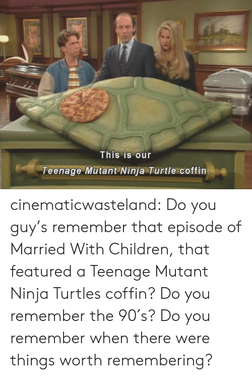 Children, Teenage Mutant Ninja Turtles, and Tumblr: This is our  Teenage Mutant Ninja Turtle coffin cinematicwasteland: Do you guy's remember that episode of Married With Children, that featured a Teenage Mutant Ninja Turtles coffin? Do you remember the 90′s? Do you remember when there were things worth remembering?