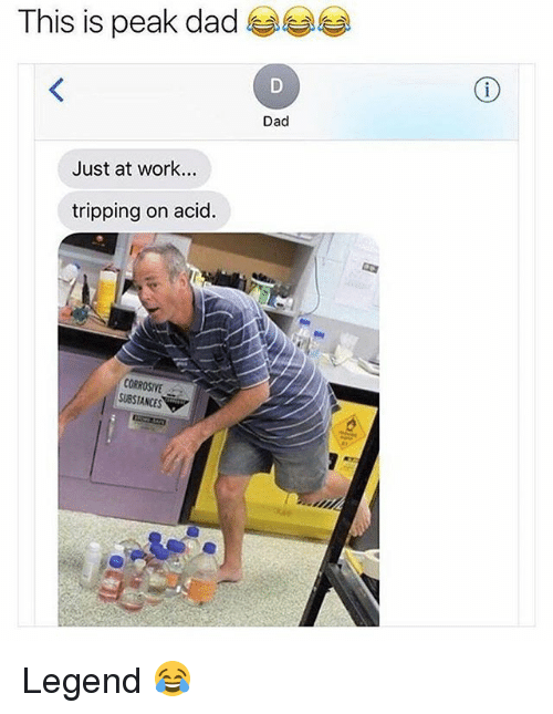 Dad, Memes, and Work: This is peak dad  Dad  Just at work...  tripping on acid.  CORROSIVE  SUBSTANCES Legend 😂