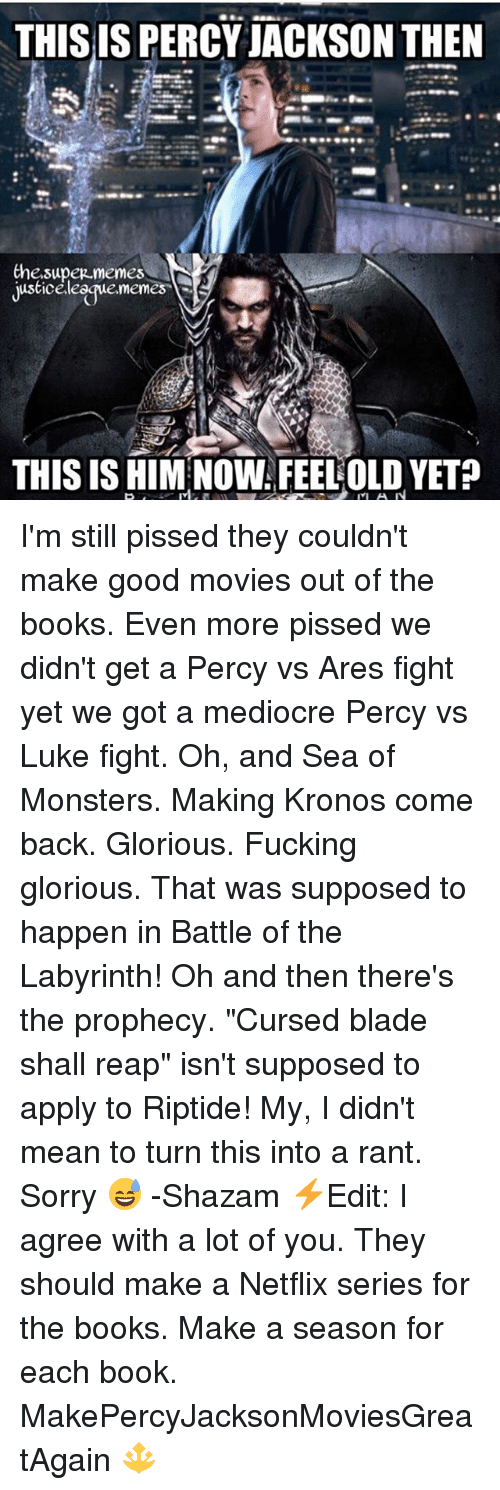 "Blade, Books, and Fucking: THIS IS PERCY JACKSON THEN  Che.supez memes  justiceleegue.memes  THIS IS HIM NOW FEELOLD YET? I'm still pissed they couldn't make good movies out of the books. Even more pissed we didn't get a Percy vs Ares fight yet we got a mediocre Percy vs Luke fight. Oh, and Sea of Monsters. Making Kronos come back. Glorious. Fucking glorious. That was supposed to happen in Battle of the Labyrinth! Oh and then there's the prophecy. ""Cursed blade shall reap"" isn't supposed to apply to Riptide! My, I didn't mean to turn this into a rant. Sorry 😅 -Shazam ⚡️Edit: I agree with a lot of you. They should make a Netflix series for the books. Make a season for each book. MakePercyJacksonMoviesGreatAgain 🔱"