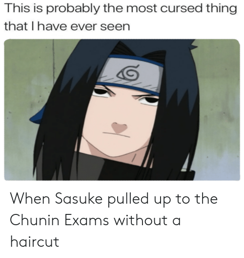 This Is Probably The Most Cursed Thing That I Have Ever Seen When Sasuke Pulled Up To The Chunin Exams Without A Haircut Haircut Meme On Me Me