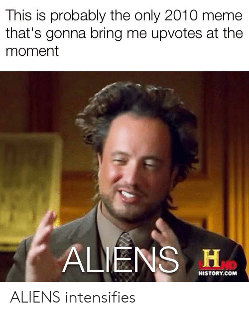Meme, Aliens, and History: This is probably the only 2010 meme  that's gonna bring me upvotes at the  moment  ALIENS H  HISTORY.COM ALIENS intensifies