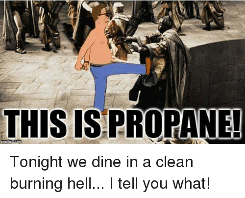 Memes, 🤖, and Propane: THIS IS PROPANE! Tonight we dine in a clean burning hell... I tell you what!