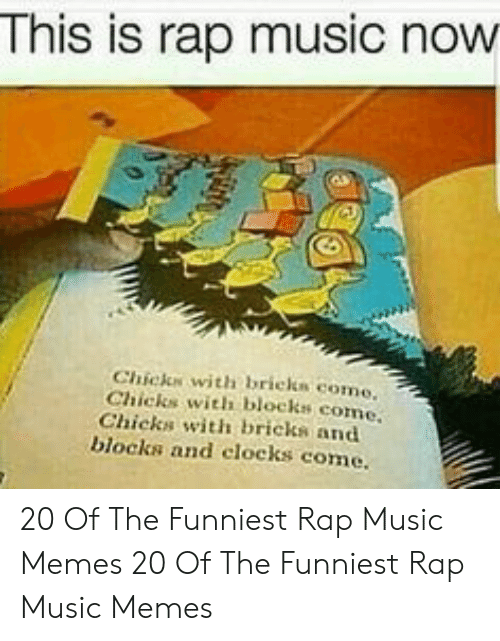Memes, Music, and Rap: This is rap music now  Chicks with bricks como  Chicks with blocks come  Chicks with bricks and  blocks and clocks come. 20 Of The Funniest Rap Music Memes  20 Of The Funniest Rap Music Memes