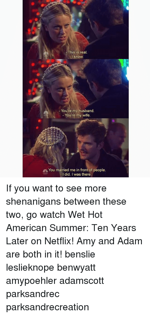 Memes, Netflix, and Shenanigans: This is real  I know  You're my husband  - You're my wife  You married me in front of people  -I did. I was there If you want to see more shenanigans between these two, go watch Wet Hot American Summer: Ten Years Later on Netflix! Amy and Adam are both in it! benslie leslieknope benwyatt amypoehler adamscott parksandrec parksandrecreation