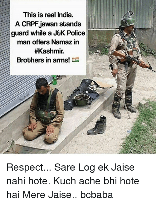 Memes, Police, and Respect: This is real India.  A CRPFjawan stands  guard while a J&K Police  man offers Namaz in  #Kashmir.  Brobhers in arms! Respect... Sare Log ek Jaise nahi hote. Kuch ache bhi hote hai Mere Jaise.. bcbaba