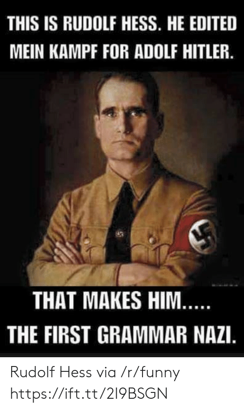 Funny, Hitler, and Adolf Hitler: THIS IS RUDOLF HESS. HE EDITED  MEIN KAMPF FOR ADOLF HITLER.  THAT MAKES HIM  THE FIRST GRAMMAR NAZI. Rudolf Hess via /r/funny https://ift.tt/2I9BSGN