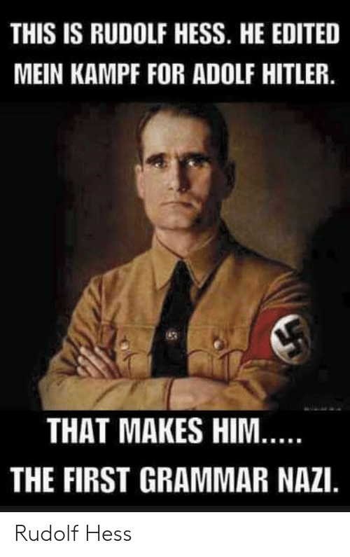 Hitler, Adolf Hitler, and Nazi: THIS IS RUDOLF HESS. HE EDITED  MEIN KAMPF FOR ADOLF HITLER.  THAT MAKES HIM  THE FIRST GRAMMAR NAZI. Rudolf Hess