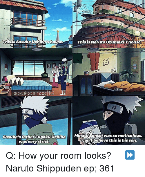 Memes, Naruto, and House: This is Sasuke Uchiha shouse  This is Naruto Uzumaki's house.  sasu Keprinocoz IG  MinatoSensei was so meticulous.  Sasuke's father Fugaku Uchiha  OrcanAtbalieve this is his son.  was very strict.  A Q: How your room looks? ♡ ⠀ ⏩ Naruto Shippuden ep; 361