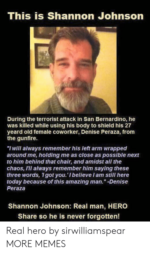 "Dank, Memes, and Target: This is Shannon Johnson  During the terrorist attack in San Bernardino, he  was killed while using his body to shield his 27  yeard old female coworker, Denise Peraza, from  the gunfire.  ""I will always remember his left arm wrapped  around me, holding me as close as possible next  to him behind that chair, and amidst all the  chaos, III always remember him saying these  three words, I got you. 'I believeIam still here  today because of this amazing man."" -Denise  Peraza  Shannon Johnson: Real man, HERO  Share so he is never forgotten! Real hero by sirwilliamspear MORE MEMES"