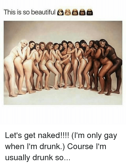 Beautiful, Drunk, and Memes: This is so beautiful Let's get naked!