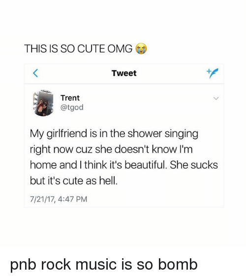 Beautiful, Cute, and Music: THIS IS SO CUTE OMG  Tweet  Trent  @tgod  My girlfriend is in the shower singing  right now cuz she doesn't know I'm  home and I think it's beautiful. She sucks  but it's cute as hel  7/21/17, 4:47 PM pnb rock music is so bomb