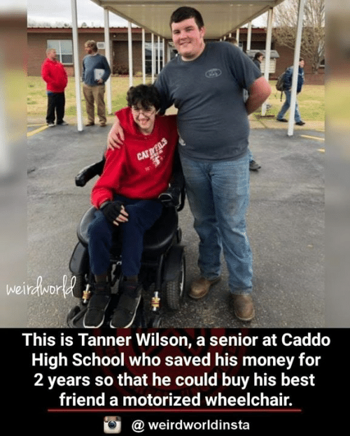 Best Friend, Memes, and Money: This is Tanner Wilson, a senior at Caddeo  High School who saved his money for  2 years so that he could buy his best  friend a motorized wheelchair.  @ weirdworldinsta