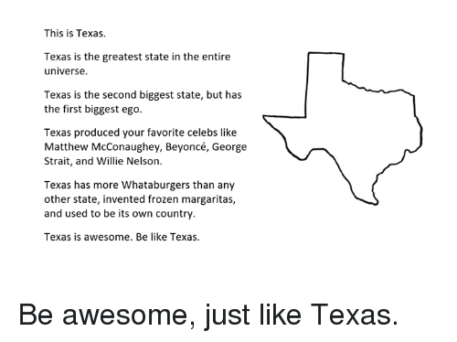 Be Like, Beyonce, and Frozen: This is Texas.  Texas is the greatest state in the entire  universe  Texas is the second biggest state, but has  the first biggest ego.  Texas produced your favorite celebs like  Matthew McConaughey, Beyoncé, George  Strait, and Willie Nelson.  Texas has more Whataburgers than any  other state, invented frozen margaritas,  and used to be its own country.  Texas is awesome. Be like Texas. Be awesome, just like Texas.