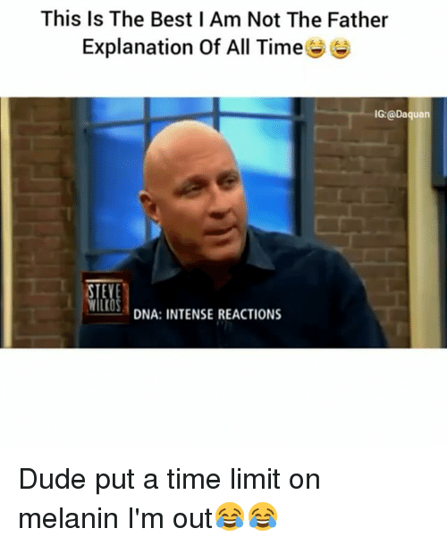 Daquan, Dude, and Funny: This Is The Best l Am Not The Father  Explanation Of All Time  IG: @Daquan  STE  DNA: INTENSE REACTIONS Dude put a time limit on melanin I'm out😂😂