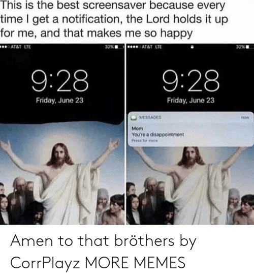 Dank, Friday, and Memes: This is the best screensaver because every  time I get a notification, the Lord holds it up  for me, and that makes me so happy  ATAT LT  32%  AT&T LTE  32% ■  9:28  9:28  Friday, June 23  Friday, June 23  now  Mom  You're a disappointment Amen to that bröthers by CorrPlayz MORE MEMES