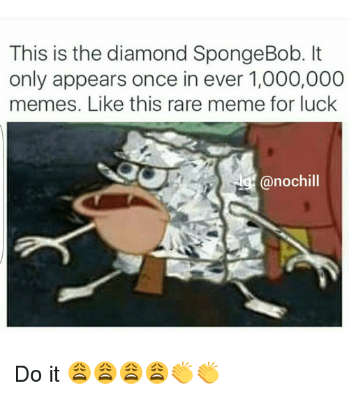 Funny, Meme, and Memes: This is the diamond SpongeBob. It  only appears once in ever 1,000,000  memes. Like this rare meme for luck  Lg (anochill Do it 😩😩😩😩👏👏