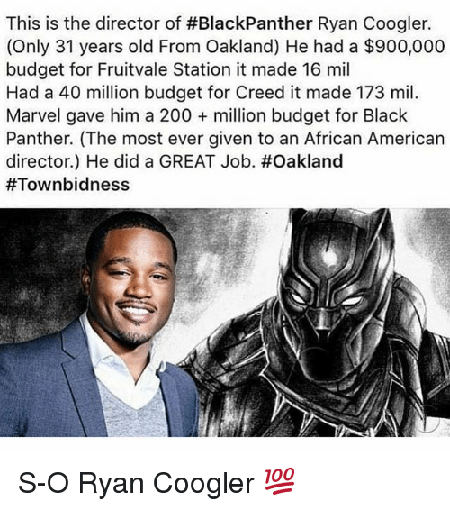 Bailey Jay, Funny, and American: This is the director of #BlackPanther Ryan Coogler.  (Only 31 years old From Oakland) He had a $900,000  budget for Fruitvale Station it made 16 mil  Had a 40 million budget for Creed it made 173 mil.  Marvel gave him a 200 million budget for Black  Panther. (The most ever given to an African American  director) He did a GREAT Job·#Oakland  S-O Ryan Coogler 💯
