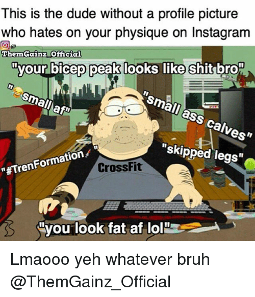 """Af, Ass, and Bruh: This is the dude without a profile picture  who hates on your  physique o  Instagram  ThemGainz Official  your bicep peak looks like shit bro  Ismail ass calves""""  Small  skipped legs  tion  """"#Tren CrossFit  Nyou look fat af lol Lmaooo yeh whatever bruh @ThemGainz_Official"""