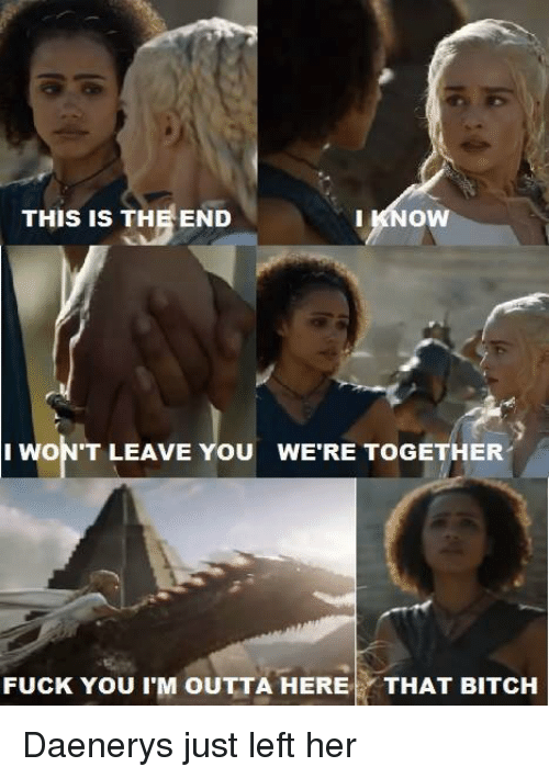 Memes, This Is the End, and 🤖: THIS IS THE END  I KNOW  I WON'T LEAVE YOU WERE TOGETHER  FUCK You IM OUTTA HERE  THAT BITCH Daenerys just left her