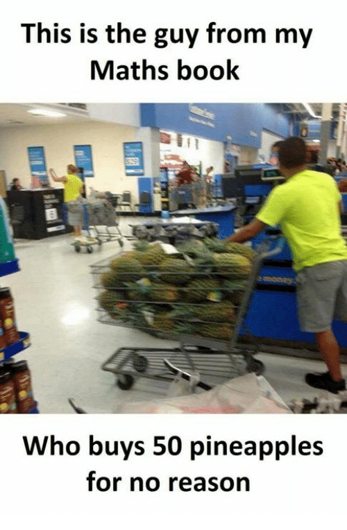 Memes, Book, and Reason: This is the guy from my  Maths book  Who buys 50 pineapples  for no reason