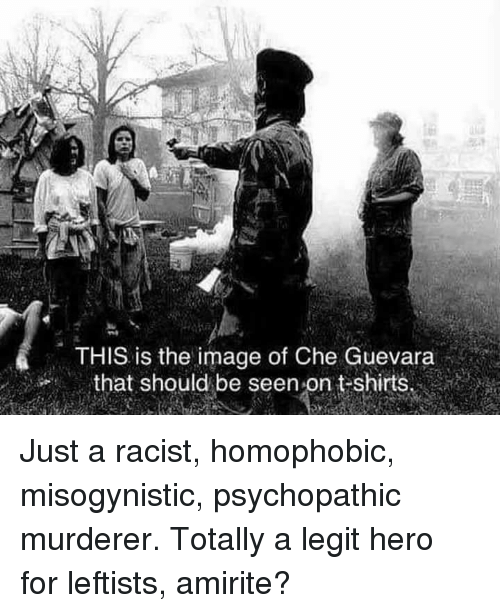 "Memes, Image, and Misogynistic: THIS is the image of Che Guevara  that should be seen on t-shirts.  。"" Just a racist, homophobic, misogynistic, psychopathic murderer. Totally a legit hero for leftists, amirite?"