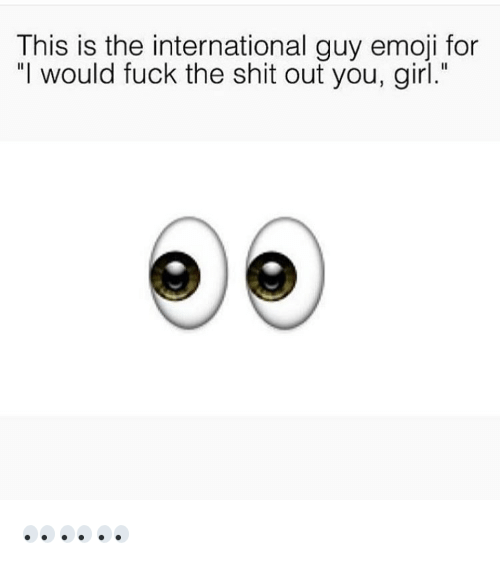 "Emoji, Fucking, and Girls: This is the international guy emoji for  ""I would fuck the shit out you, girl."" 👀👀👀"
