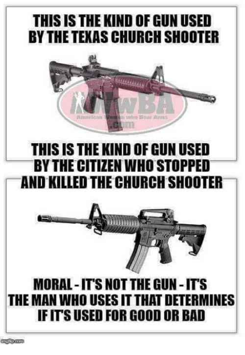 Bad, Church, and Memes: THIS IS THE KIND OF GUN USED  BY THE TEXAS CHURCH SHOOTER  THIS IS THE KIND OF GUN USED  BY THE CITIZEN WHO STOPPED  AND KILLED THE CHURCH SHOOTER  MORAL-IT'S NOT THE GUN-ITS  THE MAN WHO USES IT THAT DETERMINES  IFITS USED FOR GOOD OR BAD